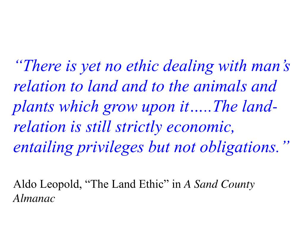 """""""There is yet no ethic dealing with man's relation to land and to the animals and plants which grow upon it…..The land-relation is still strictly economic, entailing privileges but not obligations."""""""