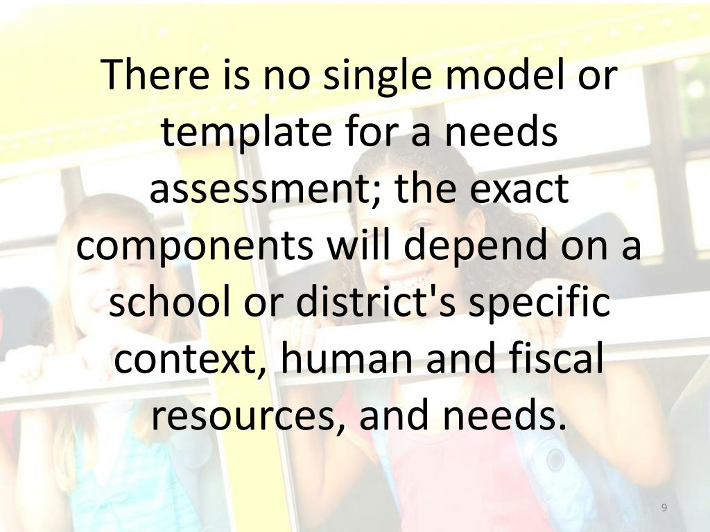 There is no single model or template for a needs assessment; the exact components will depend on a school or district's