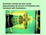 downtown streets became canals approximately 95 percent of fairbanks was inundated with floodwaters