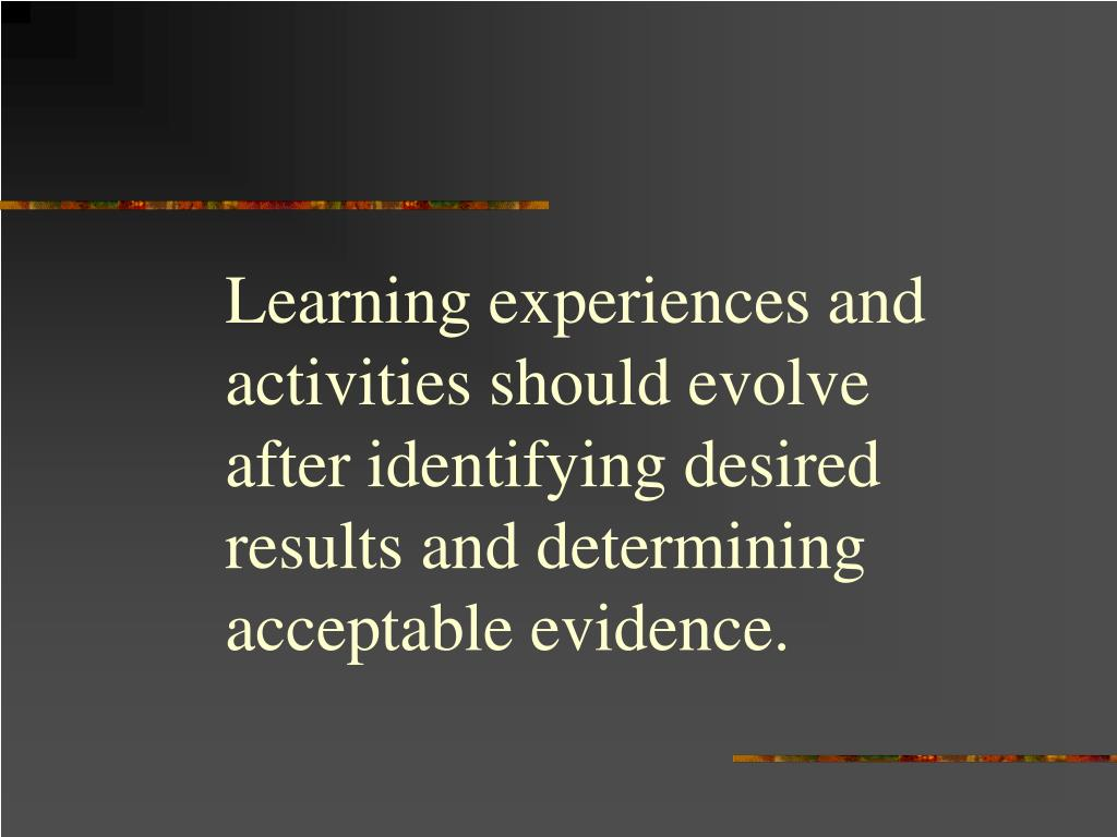 Learning experiences and activities should evolve after identifying desired results and determining acceptable evidence.
