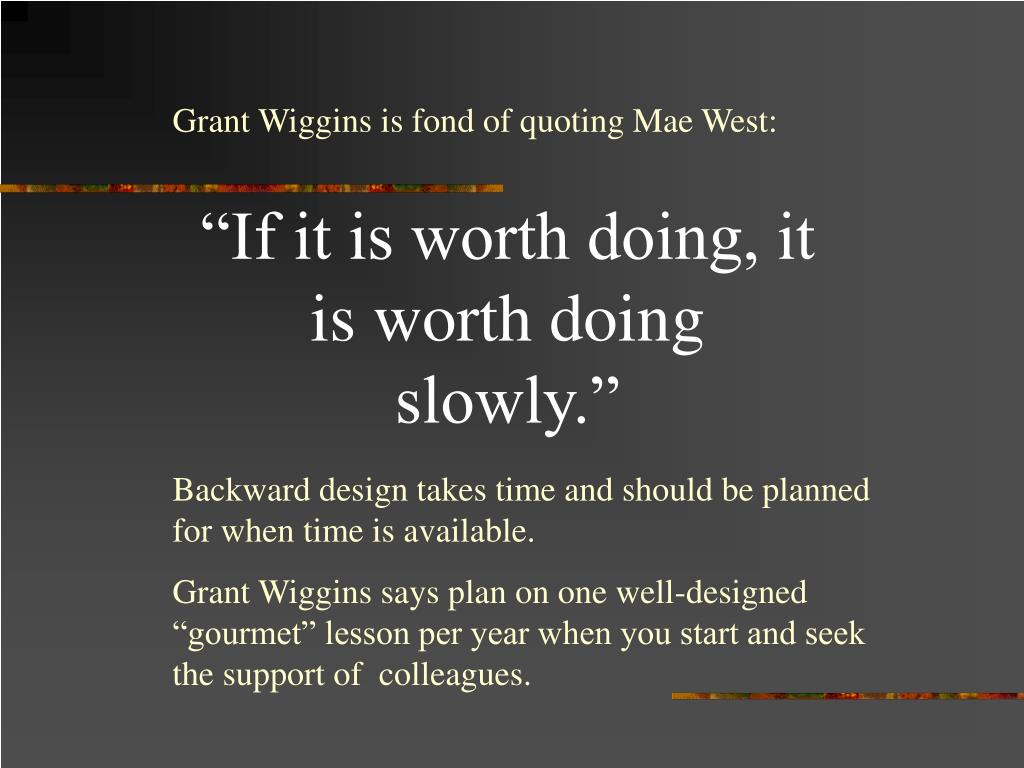 Grant Wiggins is fond of quoting Mae West: