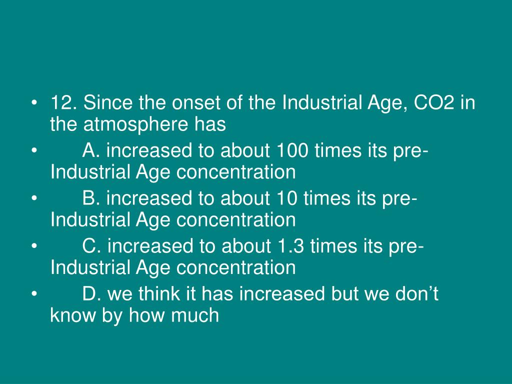 12. Since the onset of the Industrial Age, CO2 in the atmosphere has