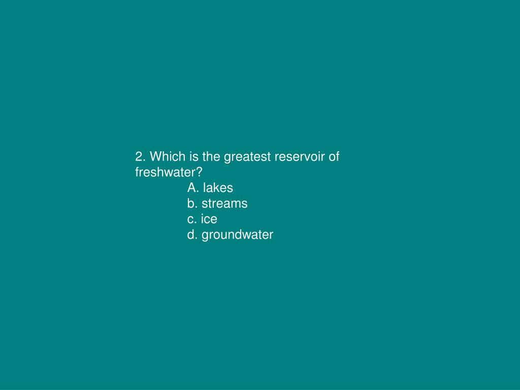2. Which is the greatest reservoir of freshwater?
