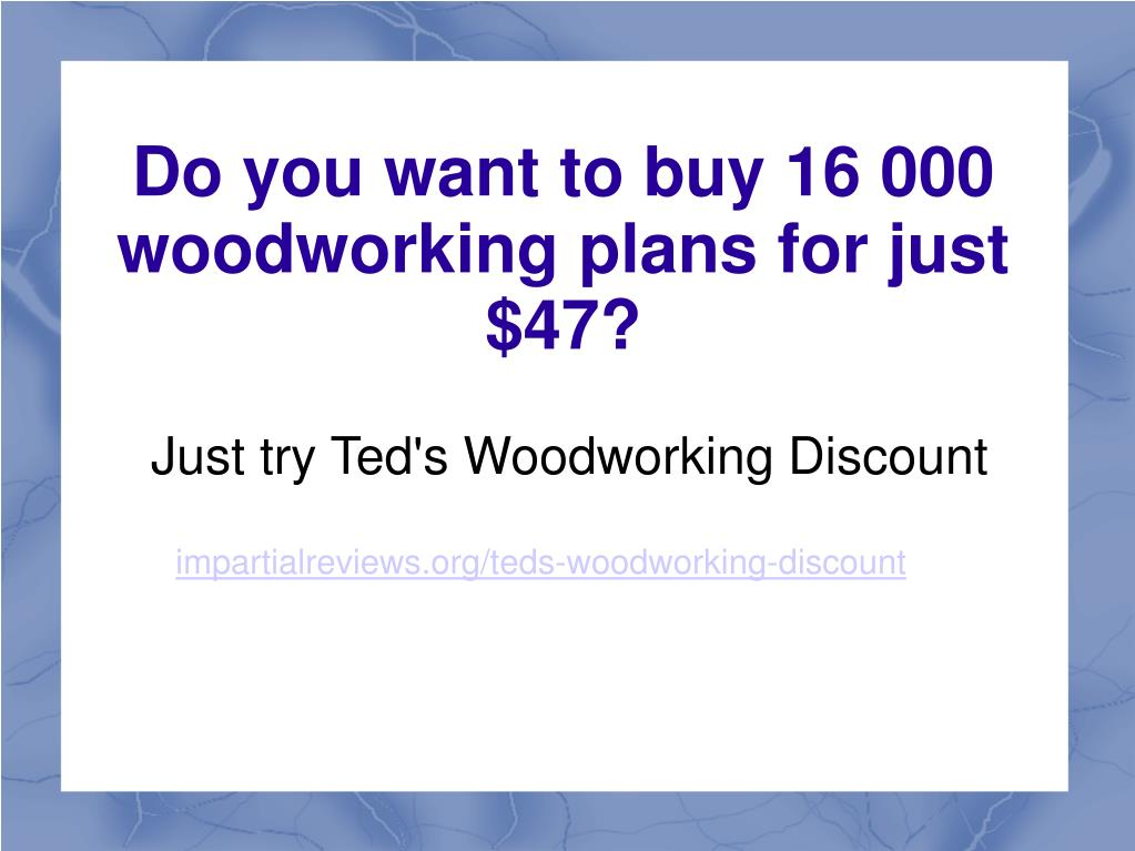 Just try Ted's Woodworking Discount