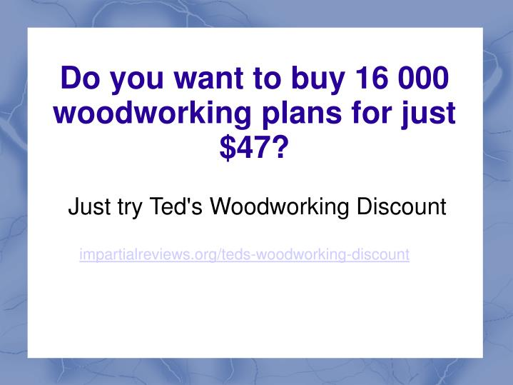 Just try ted s woodworking discount impartialreviews org teds woodworking discount