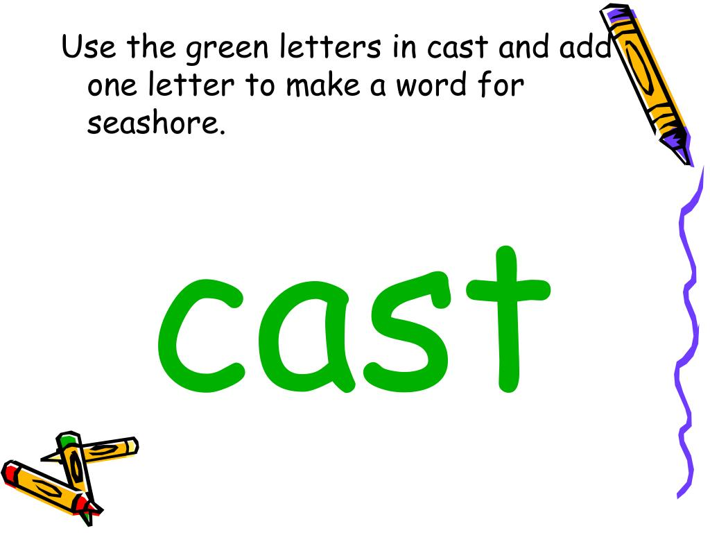 Use the green letters in cast and add one letter to make a word for seashore.