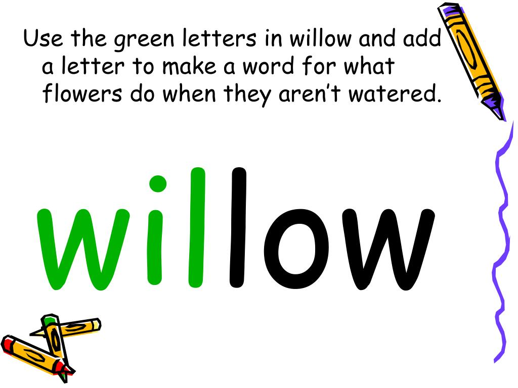 Use the green letters in willow and add a letter to make a word for what flowers do when they aren't watered.