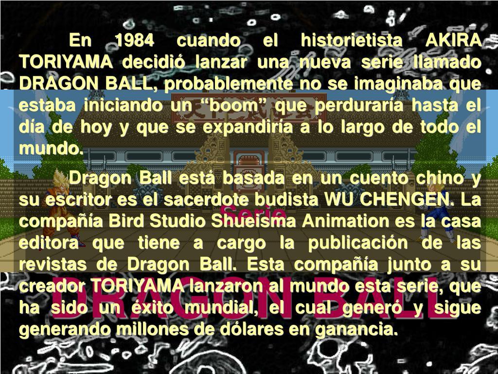 """En 1984 cuando el historietista AKlRA TORIYAMA decidió lanzar una nueva serie llamado DRAGON BALL, probablemente no se imaginaba que estaba iniciando un """"boom"""" que perduraría hasta el día de hoy y que se expandiría a lo largo de todo el mundo."""