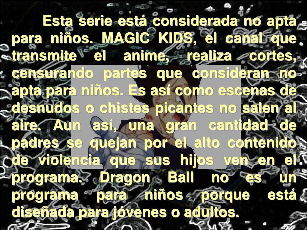 Esta serie está considerada no apta para niños. MAGIC KIDS, el canal que transmite el anime, realiza cortes, censurando partes que consideran no apta para niños. Es así como escenas de desnudos o chistes picantes no salen al aire. Aun así, una gran cantidad de padres se quejan por el alto contenido de violencia que sus hijos ven en el programa. Dragon Ball no es un programa para niños porque está diseñada para jóvenes o adultos.