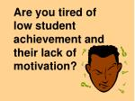 are you tired of low student achievement and their lack of motivation