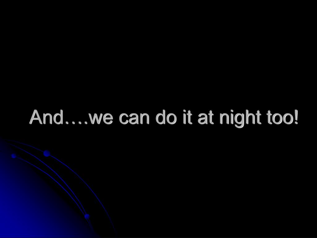 And….we can do it at night too!