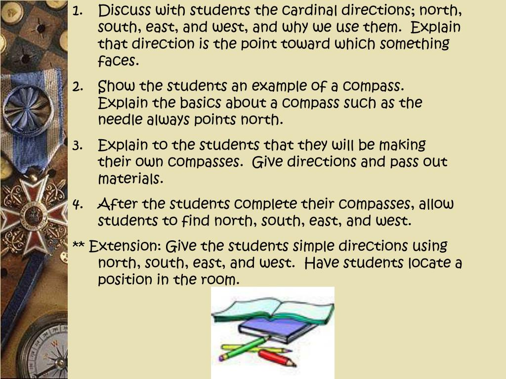Discuss with students the cardinal directions; north, south, east, and west, and why we use them.  Explain that direction is the point toward which something faces.