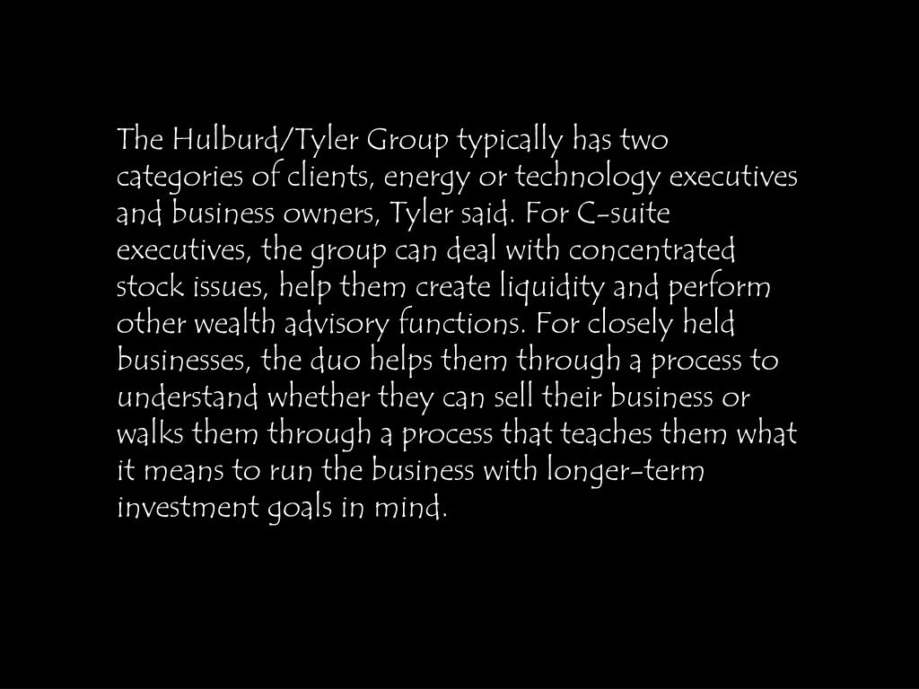 The Hulburd/Tyler Group typically has two categories of clients, energy or technology executives and business owners, Tyler said. For C-suite executives, the group can deal with concentrated stock issues, help them create liquidity and perform other wealth advisory functions. For closely held businesses, the duo helps them through a process to understand whether they can sell their business or walks them through a process that teaches them what it means to run the business with longer-term investment goals in mind.