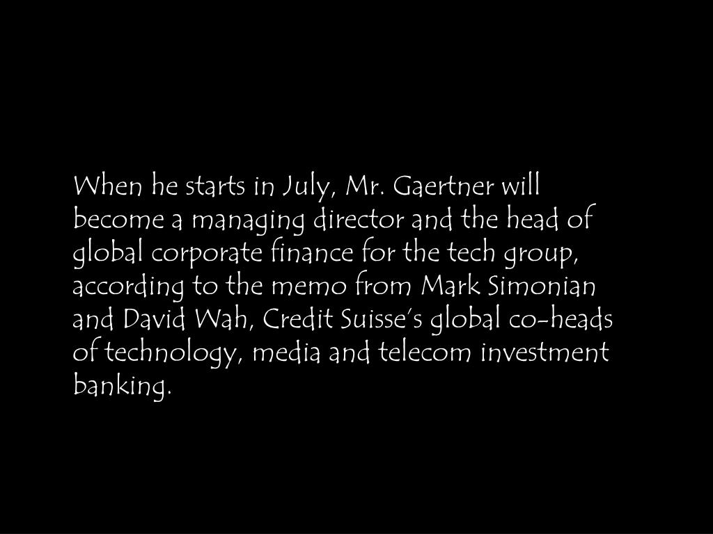 When he starts in July, Mr. Gaertner will become a managing director and the head of global corporate finance for the tech group, according to the memo from Mark Simonian and David Wah, Credit Suisse's global co-heads of technology, media and telecom investment banking.