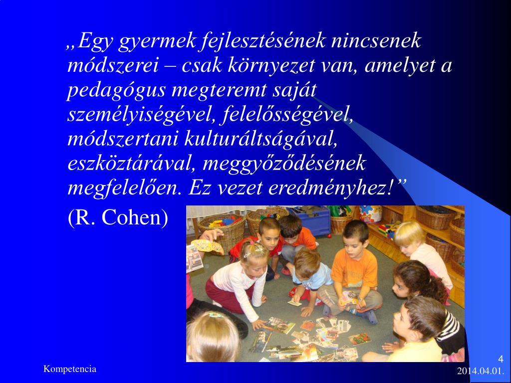 """""""Egy gyermek fejlesztésének nincsenek módszerei – csak környezet van, amelyet a pedagógus megteremt saját személyiségével, felelősségével, módszertani kulturáltságával, eszköztárával, meggyőződésének megfelelően. Ez vezet eredményhez!"""""""