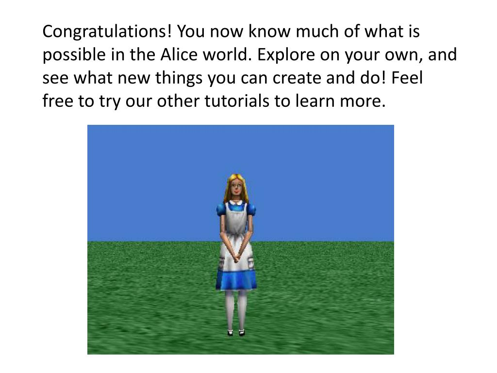 Congratulations! You now know much of what is possible in the Alice world. Explore on your own, and see what new things you can create and do! Feel free to try our other tutorials to learn more.
