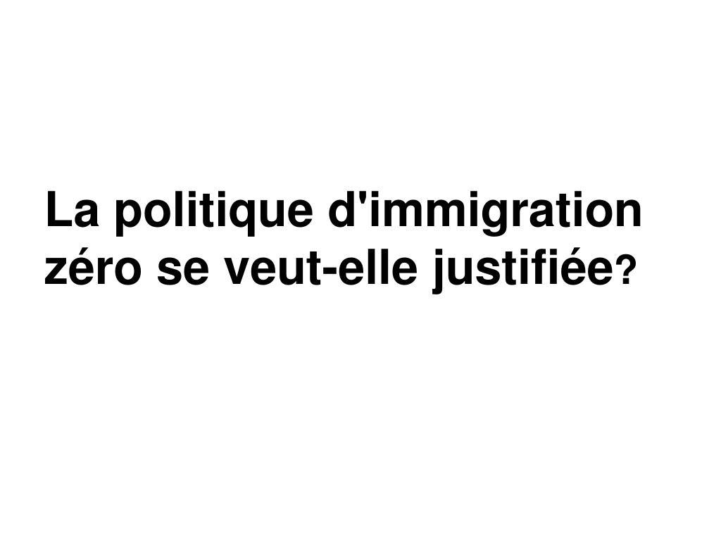 La politique d'immigration zéro se veut-elle justifiée