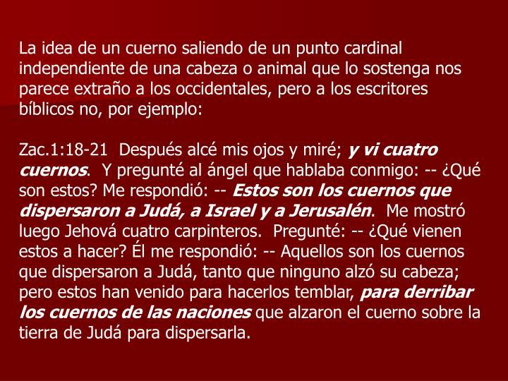 La idea de un cuerno saliendo de un punto cardinal independiente de una cabeza o animal que lo sostenga nos parece extraño a los occidentales, pero a los escritores bíblicos no, por ejemplo:
