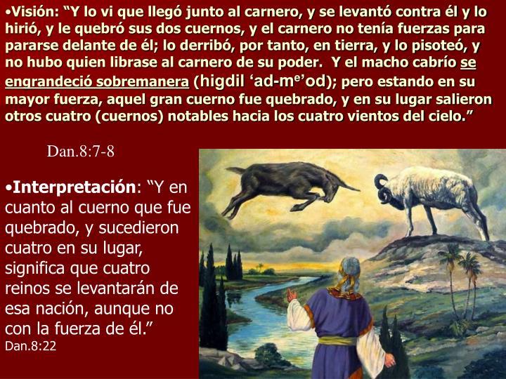 """Visión: """"Y lo vi que llegó junto al carnero, y se levantó contra él y lo hirió, y le quebró sus dos cuernos, y el carnero no tenía fuerzas para pararse delante de él; lo derribó, por tanto, en tierra, y lo pisoteó, y no hubo quien librase al carnero de su poder.  Y el macho cabrío"""