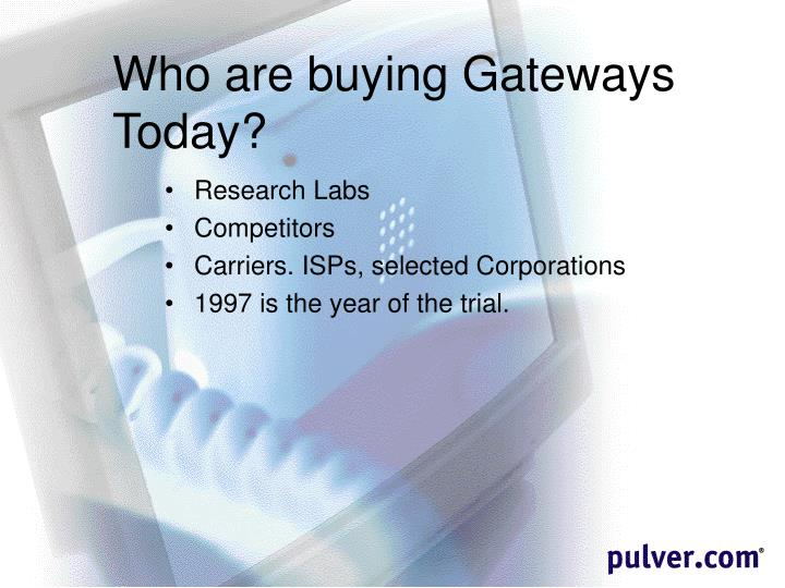 Who are buying Gateways Today?
