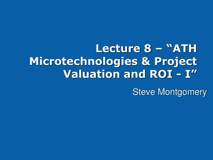lecture 8 ath microtechnologies project valuation and roi i n.