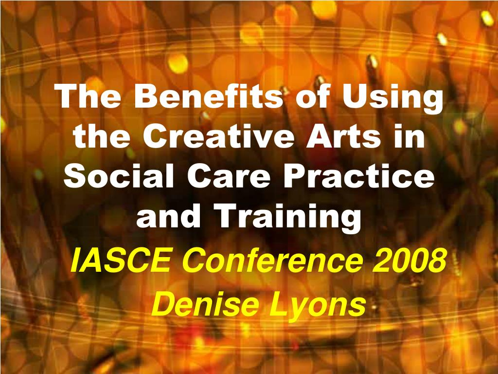 the benefits of using the creative arts in social care practice and training l.