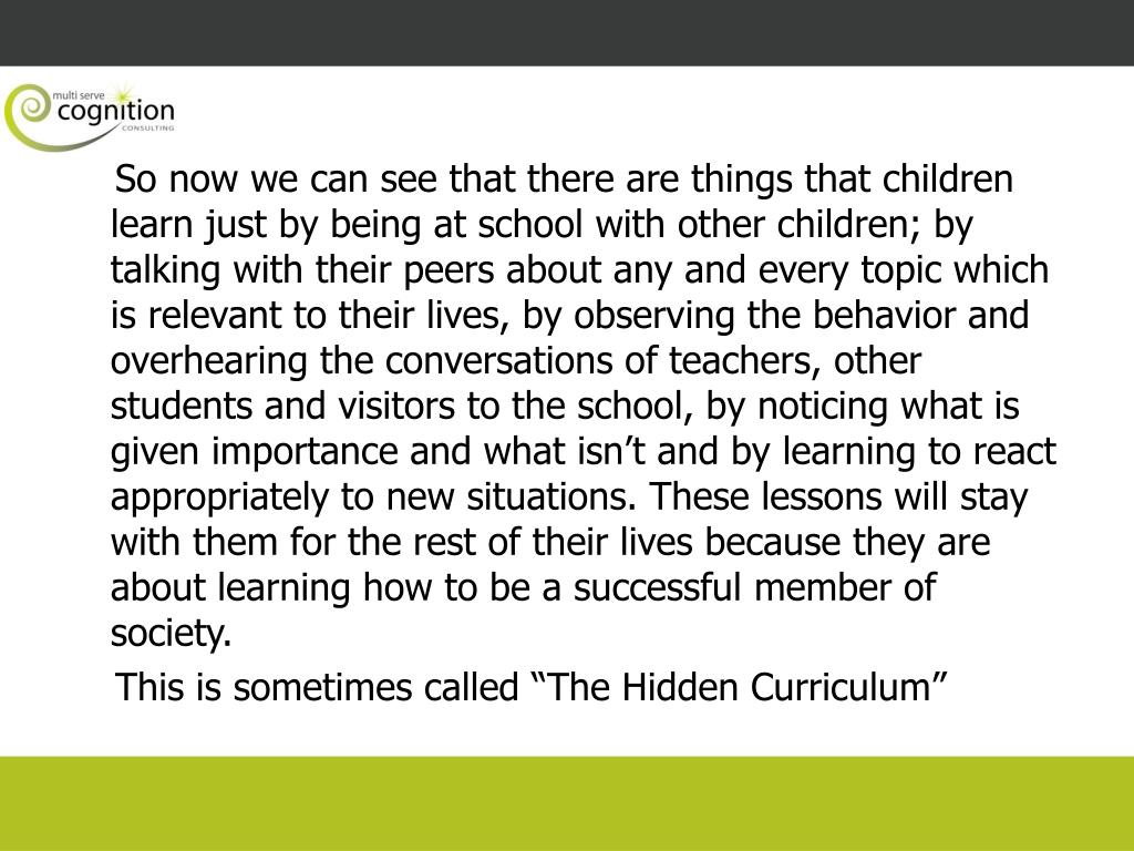 So now we can see that there are things that children learn just by being at school with other children; by talking with their peers about any and every topic which is relevant to their lives, by observing the behavior and overhearing the conversations of teachers, other students and visitors to the school, by noticing what is given importance and what isn't and by learning to react appropriately to new situations. These lessons will stay with them for the rest of their lives because they are about learning how to be a successful member of society.