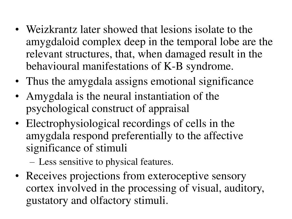 Weizkrantz later showed that lesions isolate to the amygdaloid complex deep in the temporal lobe are the relevant structures, that, when damaged result in the behavioural manifestations of K-B syndrome.