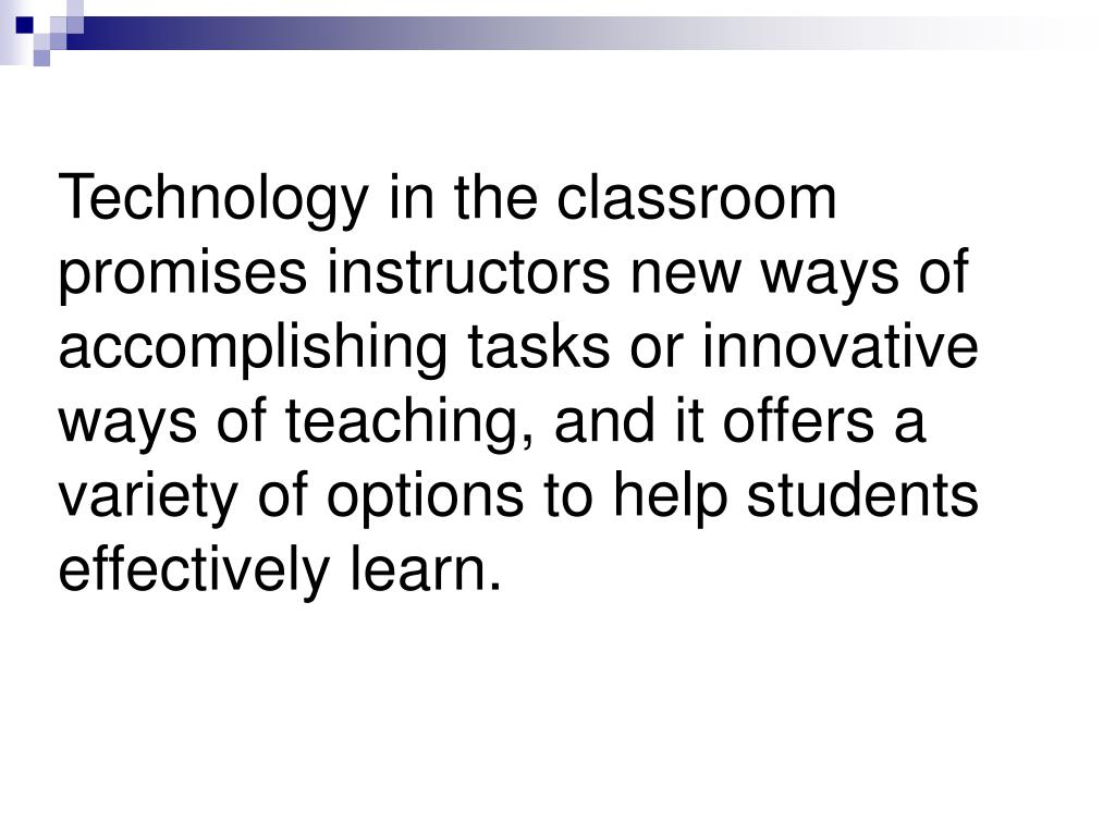 Technology in the classroom promises instructors new ways of accomplishing tasks or innovative ways of teaching, and it offers a variety of options to help students effectively learn.