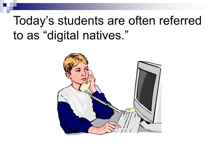 Today s students are often referred to as digital natives