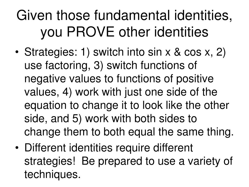Given those fundamental identities, you PROVE other identities