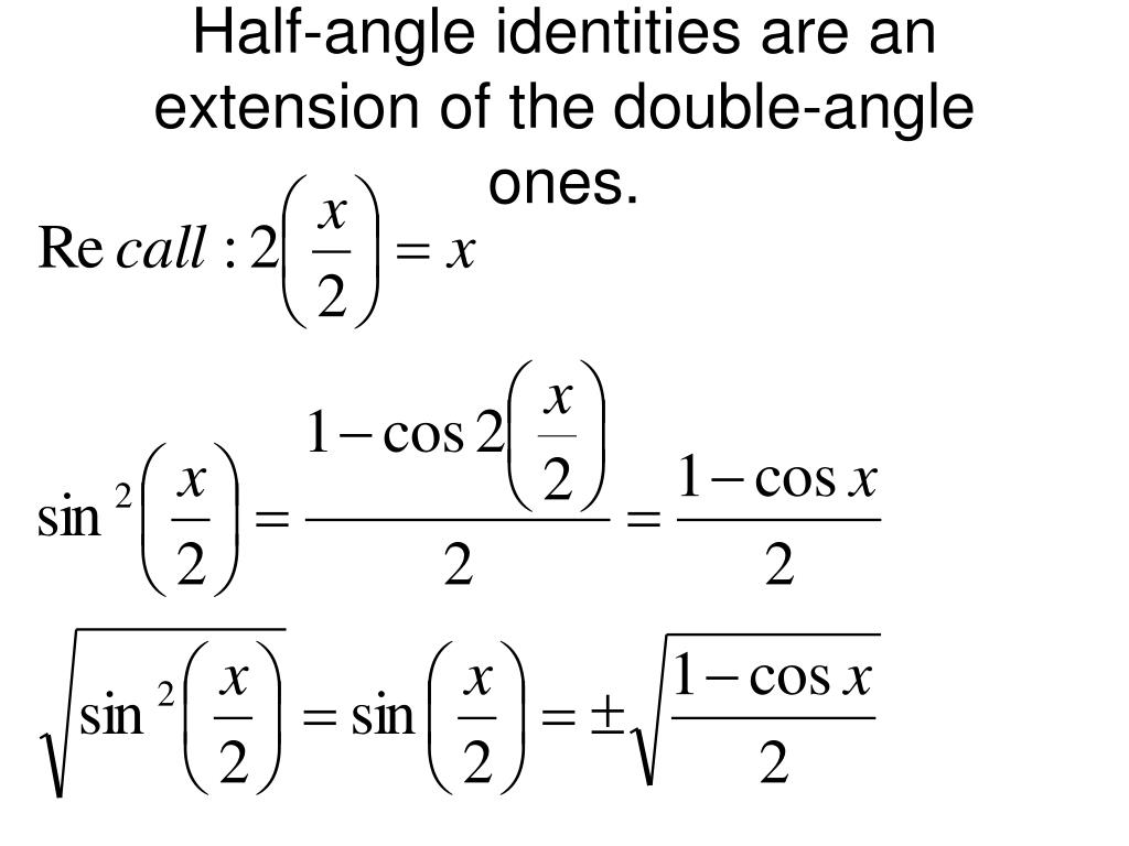 Half-angle identities are an extension of the double-angle ones.