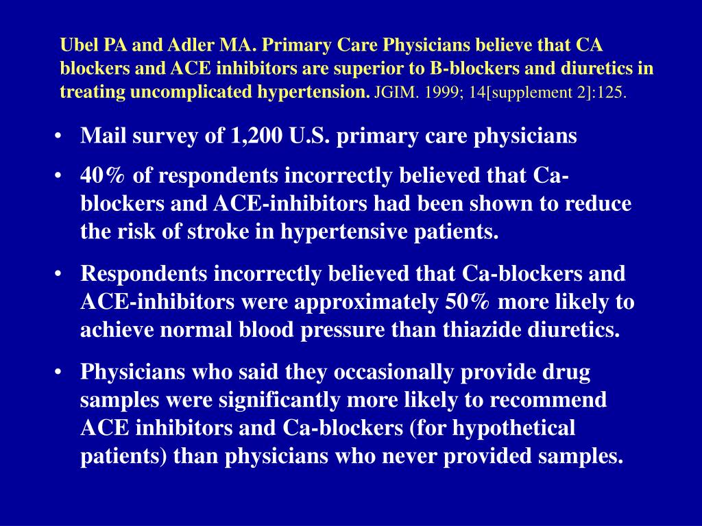 Ubel PA and Adler MA. Primary Care Physicians believe that CA blockers and ACE inhibitors are superior to B-blockers and diuretics in treating uncomplicated hypertension
