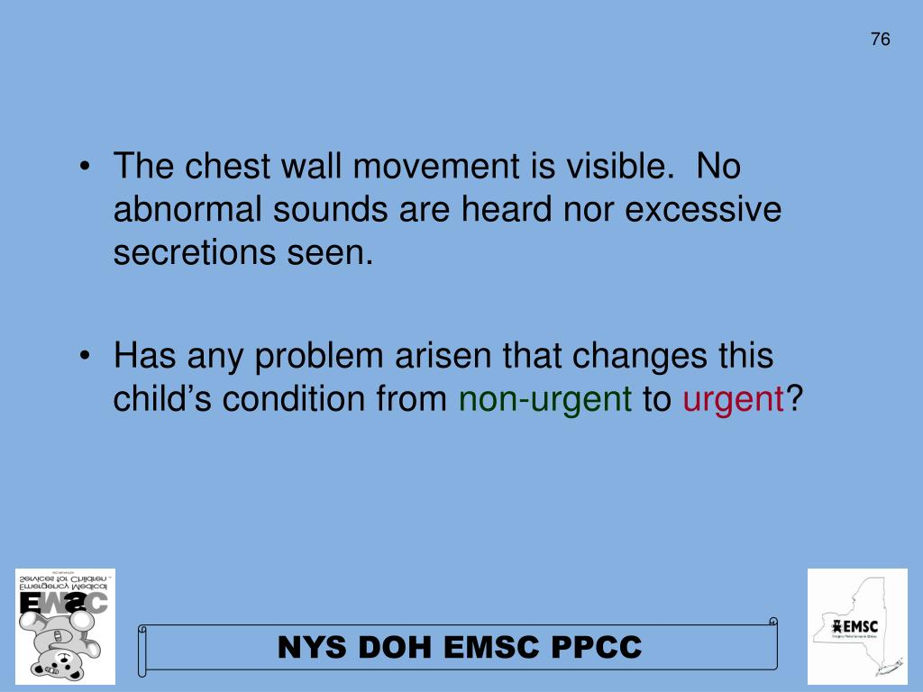 The chest wall movement is visible.  No abnormal sounds are heard nor excessive secretions seen.