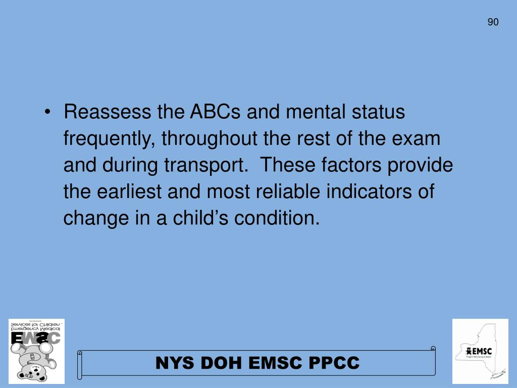 Reassess the ABCs and mental status frequently, throughout the rest of the exam and during transport.  These factors provide the earliest and most reliable indicators of change in a child's condition.