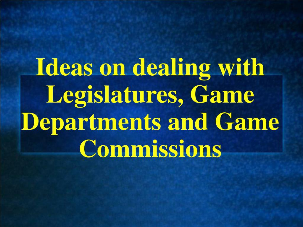ideas on dealing with legislatures game departments and game commissions l.
