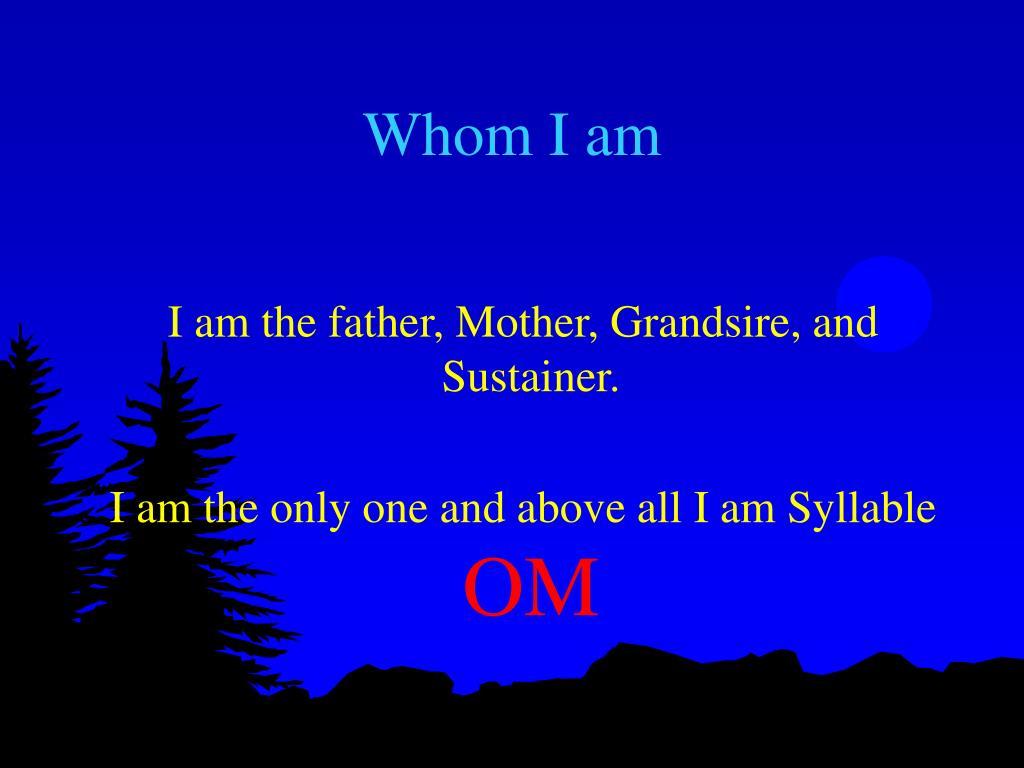 Whom I am