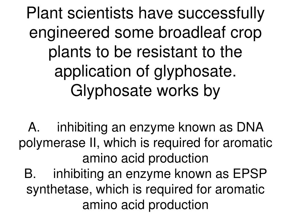 Plant scientists have successfully engineered some broadleaf crop plants to be resistant to the application of glyphosate. Glyphosate works by