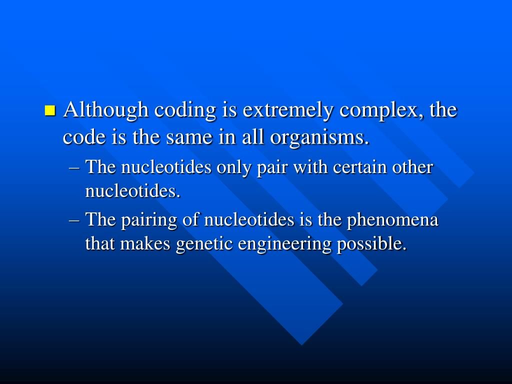 Although coding is extremely complex, the code is the same in all organisms.