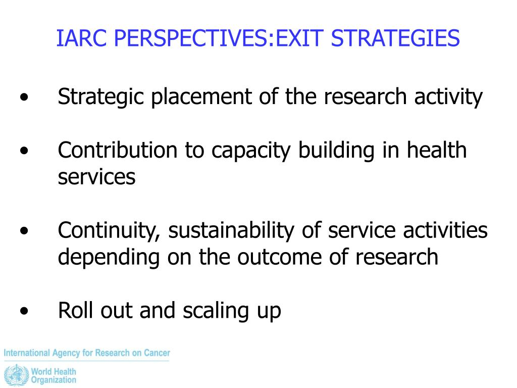 IARC PERSPECTIVES:EXIT STRATEGIES