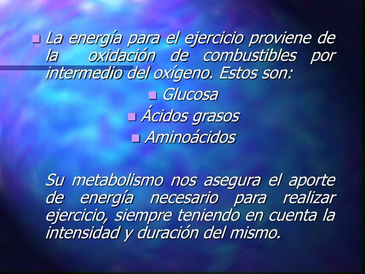 La energía para el ejercicio proviene de la  oxidación de combustibles por intermedio del oxígeno...