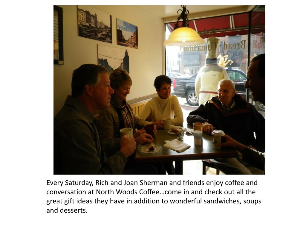 Every Saturday, Rich and Joan Sherman and friends enjoy coffee and conversation at North Woods Coffee…come in and check out all the great gift ideas they have in addition to wonderful sandwiches, soups and desserts.