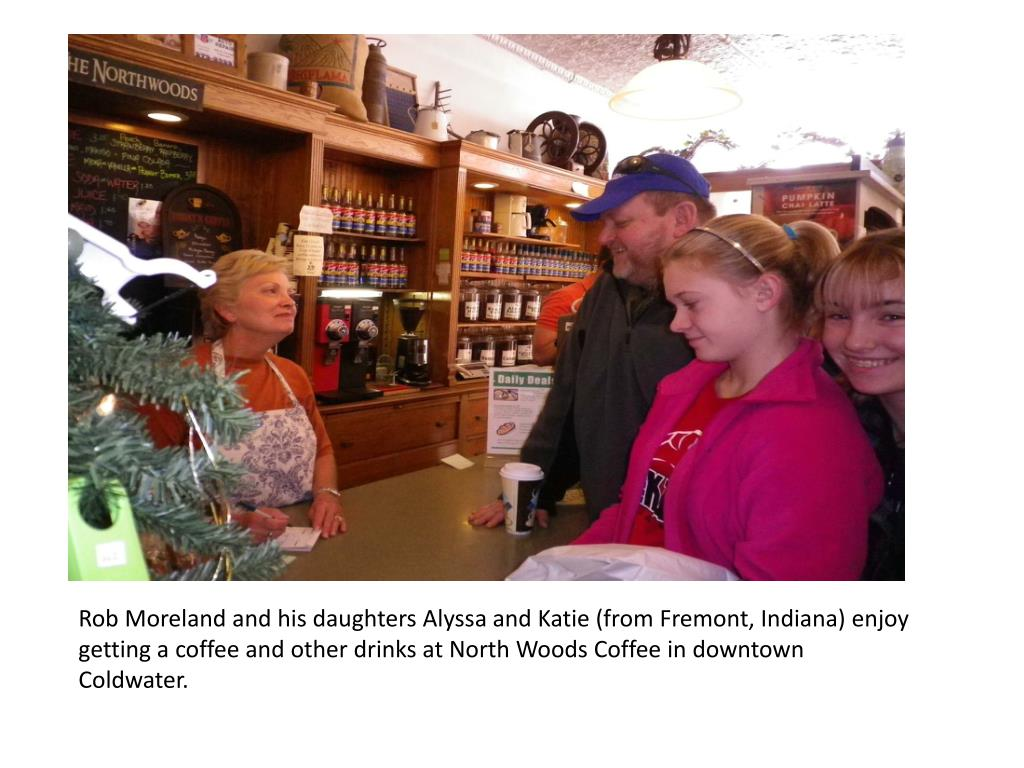 Rob Moreland and his daughters Alyssa and Katie (from Fremont, Indiana) enjoy getting a coffee and other drinks at North Woods Coffee in downtown Coldwater.