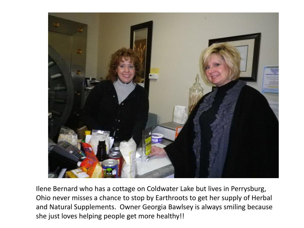 Ilene Bernard who has a cottage on Coldwater Lake but lives in Perrysburg, Ohio never misses a chance to stop by Earthroots to get her supply of Herbal and Natural Supplements.  Owner Georgia Bawlsey is always smiling because she just loves helping people get more healthy!!