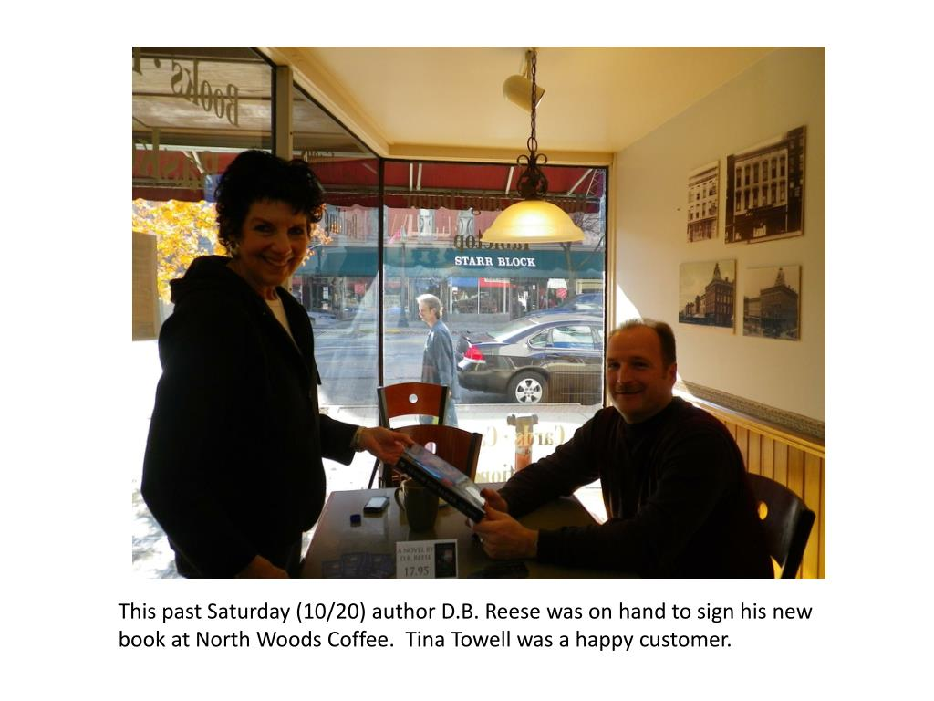 This past Saturday (10/20) author D.B. Reese was on hand to sign his new book at North Woods Coffee.  Tina Towell was a happy customer.