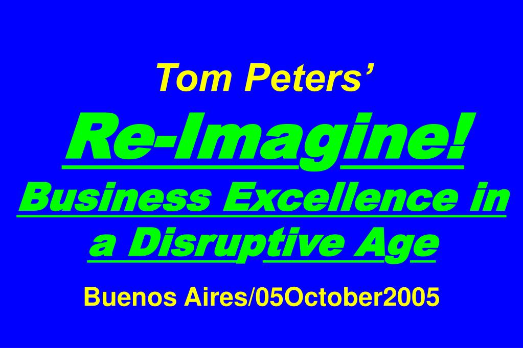 tom peters re ima g ine business excellence in a disru p tive a g e buenos aires 05october2005 l.