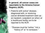 in general all cancer cases are reportable to the arizona cancer registry acr