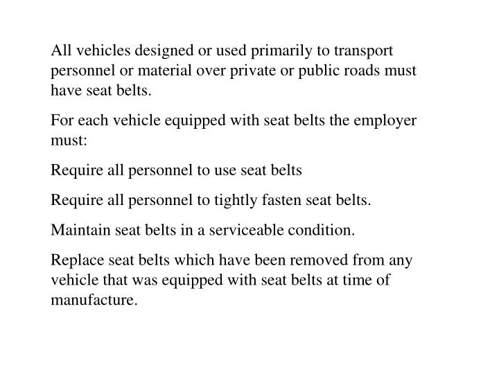 All vehicles designed or used primarily to transport personnel or material over private or public roads must have seat belts.