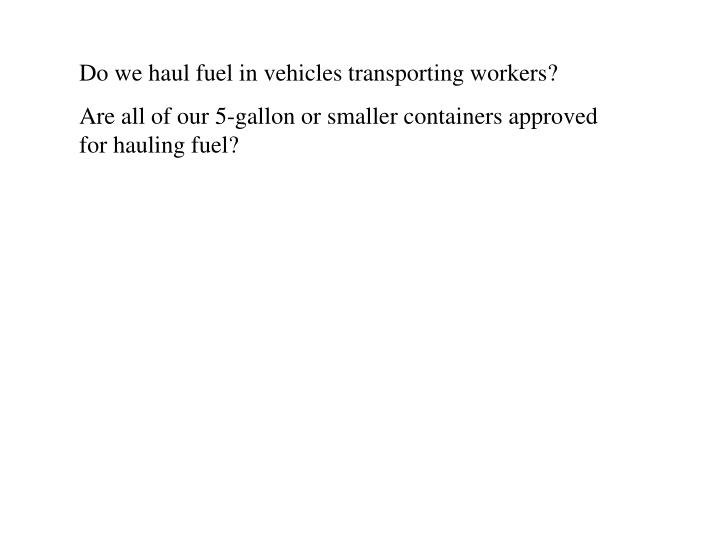 Do we haul fuel in vehicles transporting workers?