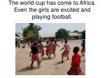the world cup has come to africa even the girls are excited and playing football